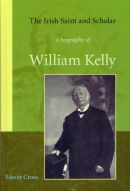The Irish Saint and Scholar - A biography of William Kelly