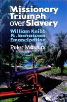 Missionary Triumph over Slavery: William Kibb, and Jamaican Emancipation
