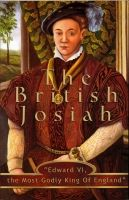 "The British Josiah: ""Edward VI, the Most Godly King Of England"""