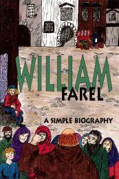 William Farel - A simple Biography